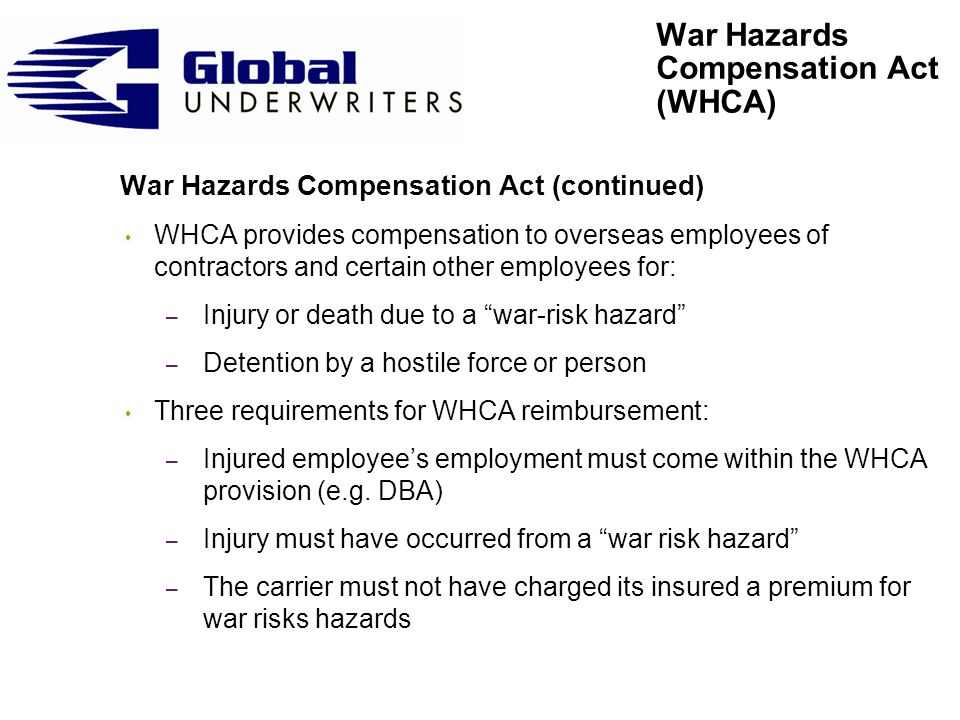 War Hazards Compensation Act (continued) s War Risk Hazard defined as a hazard arising during: – A war in which the U.S.