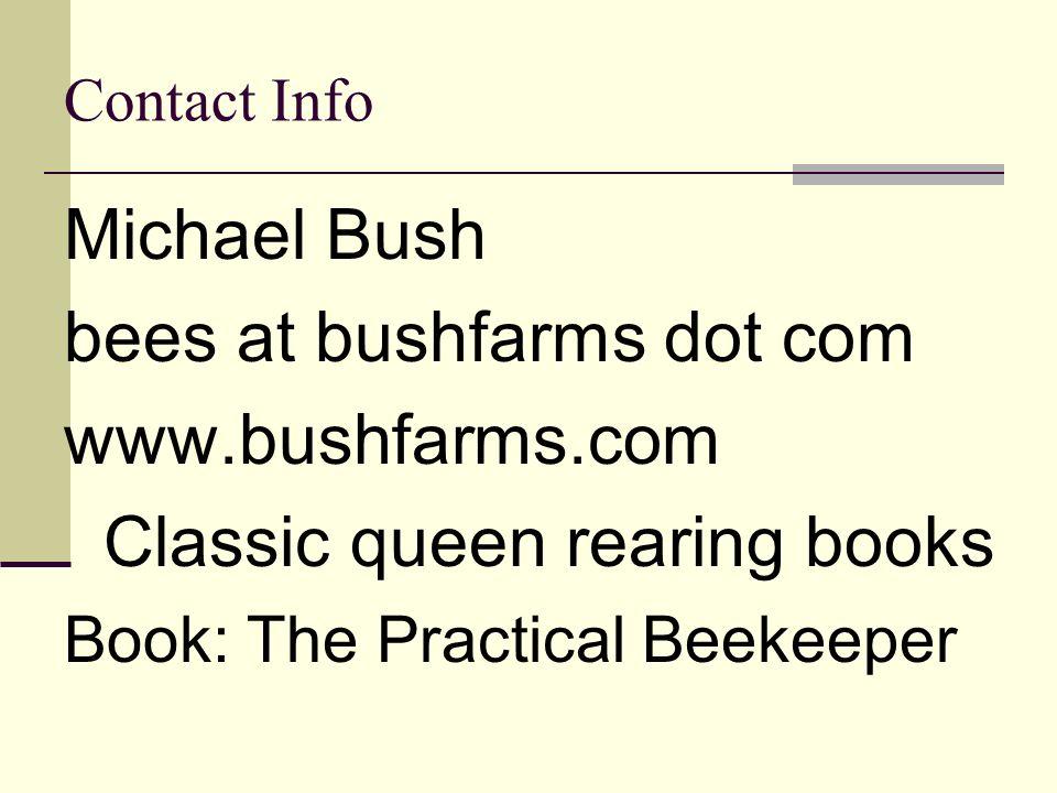 Contact Info Michael Bush bees at bushfarms dot com www.bushfarms.com Classic queen rearing books Book: The Practical Beekeeper