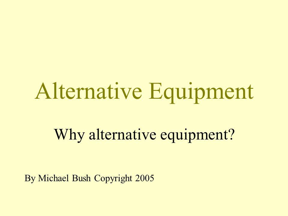 Alternative Equipment Why alternative equipment By Michael Bush Copyright 2005