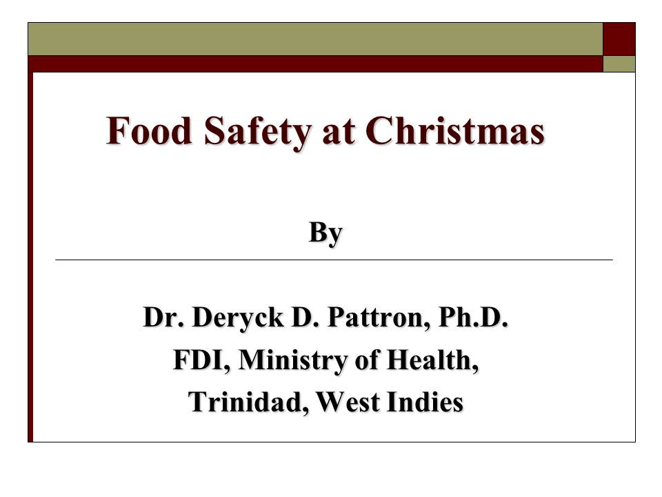 Food Safety at Christmas By Dr. Deryck D. Pattron, Ph.D. FDI, Ministry of Health, Trinidad, West Indies
