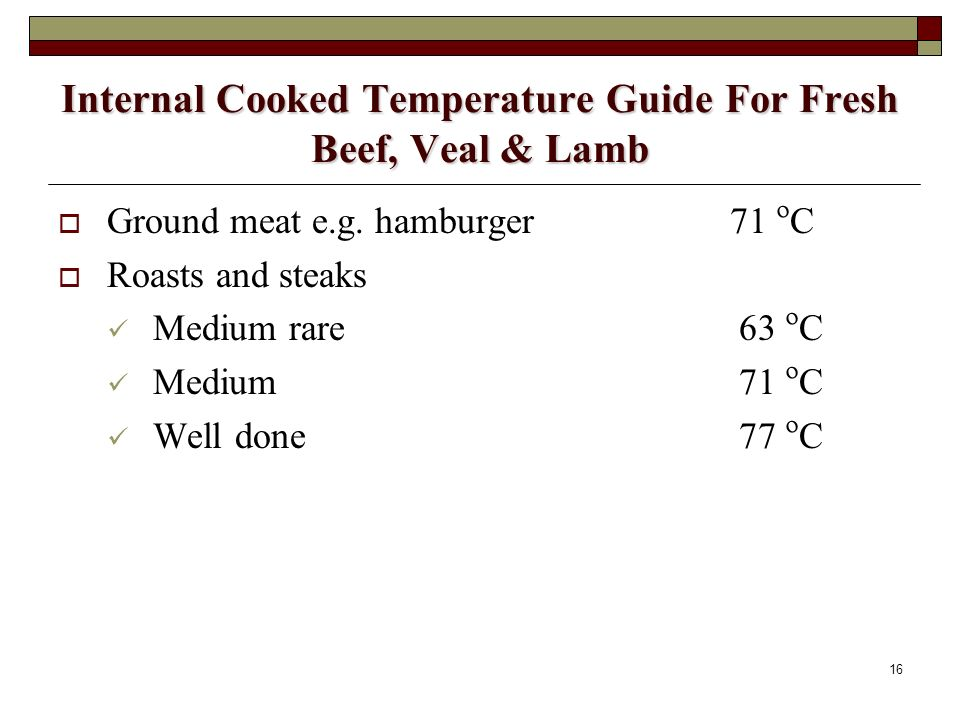 16 Internal Cooked Temperature Guide For Fresh Beef, Veal & Lamb Ground meat e.g. hamburger 71 º C Roasts and steaks Medium rare 63 º C Medium 71 º C