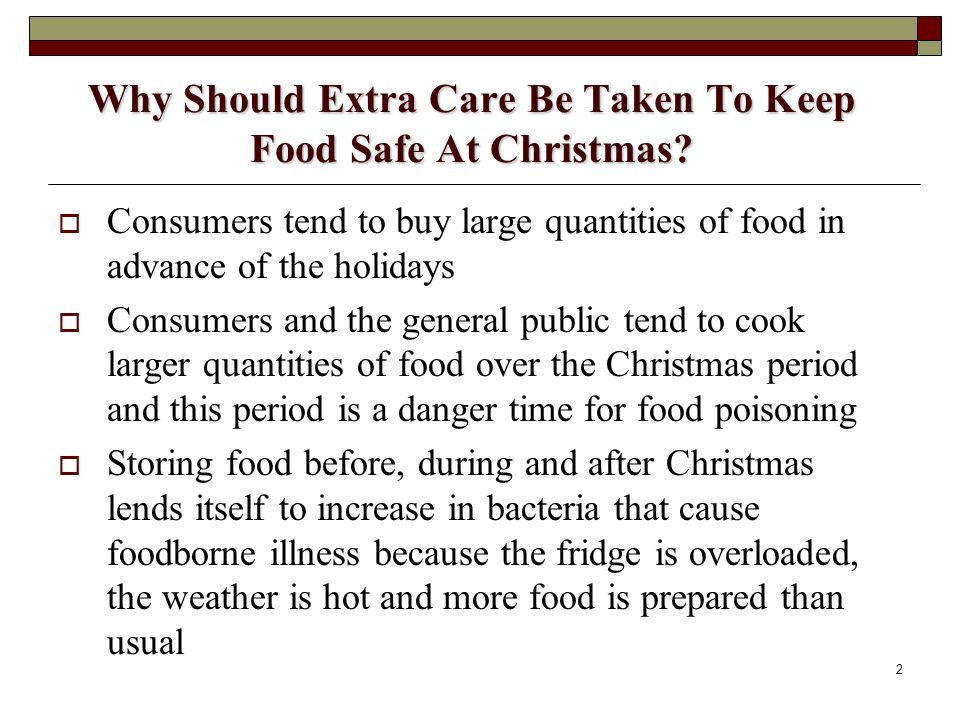 2 Why Should Extra Care Be Taken To Keep Food Safe At Christmas? Consumers tend to buy large quantities of food in advance of the holidays Consumers a
