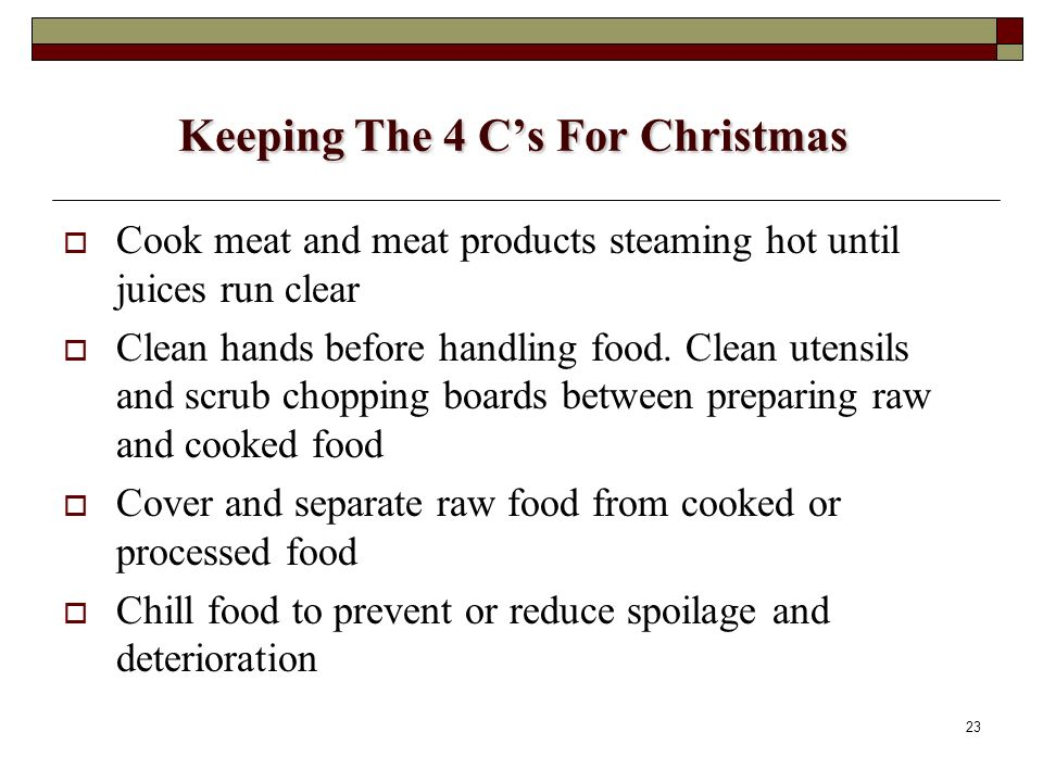 23 Keeping The 4 Cs For Christmas Cook meat and meat products steaming hot until juices run clear Clean hands before handling food. Clean utensils and