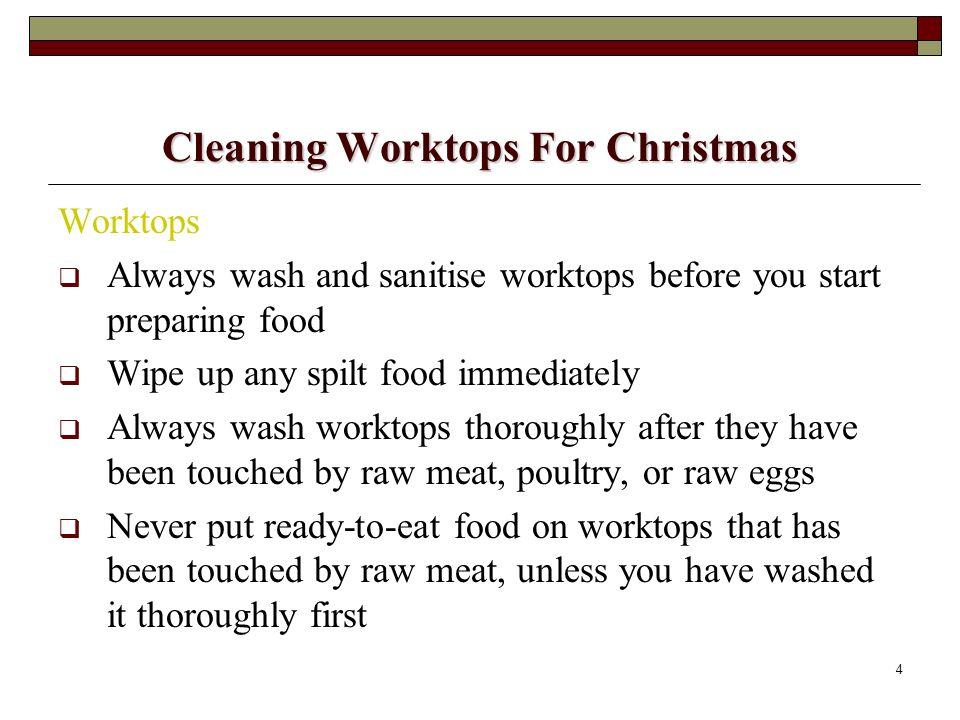 4 Cleaning Worktops For Christmas Worktops Always wash and sanitise worktops before you start preparing food Wipe up any spilt food immediately Always