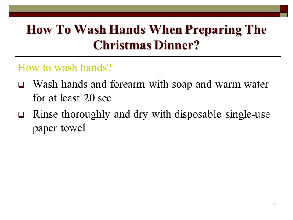 6 How To Wash Hands When Preparing The Christmas Dinner? How to wash hands? Wash hands and forearm with soap and warm water for at least 20 sec Rinse