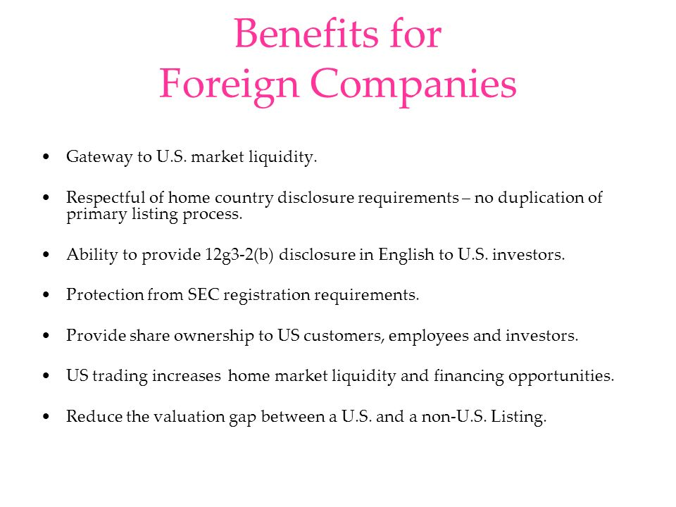 Benefits for Foreign Companies Gateway to U.S. market liquidity. Respectful of home country disclosure requirements – no duplication of primary listin