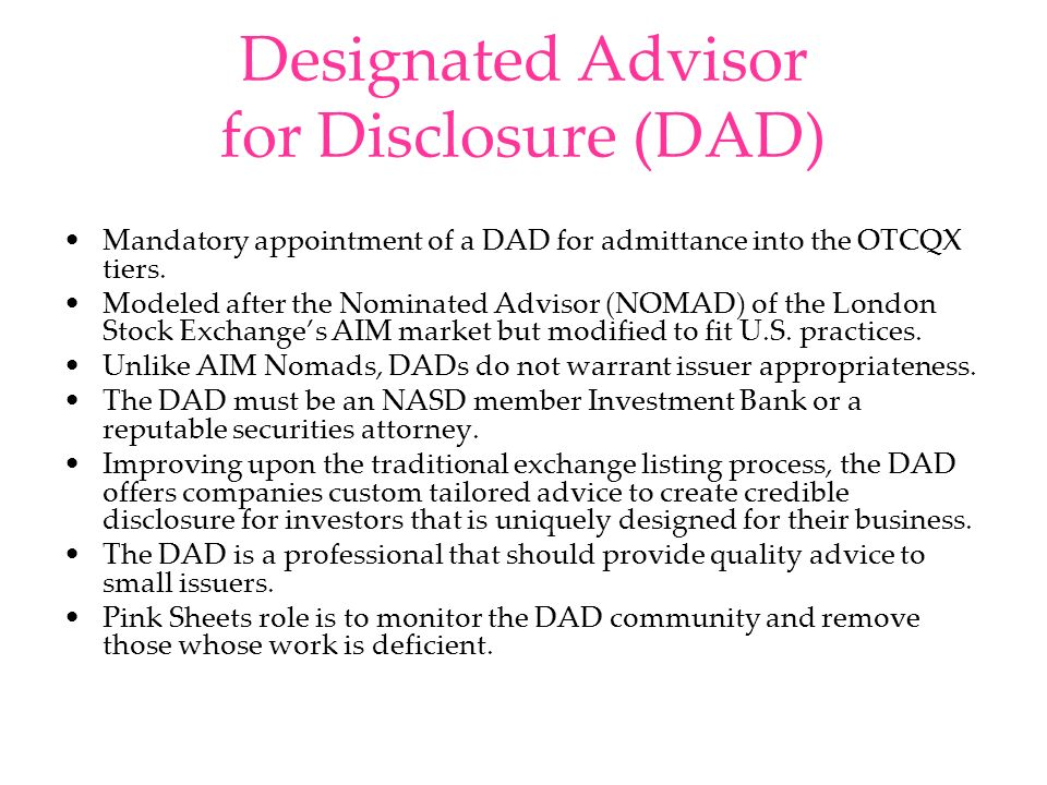 Designated Advisor for Disclosure (DAD) Mandatory appointment of a DAD for admittance into the OTCQX tiers. Modeled after the Nominated Advisor (NOMAD