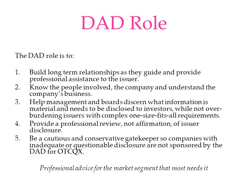 DAD Role The DAD role is to: 1.Build long term relationships as they guide and provide professional assistance to the issuer. 2.Know the people involv