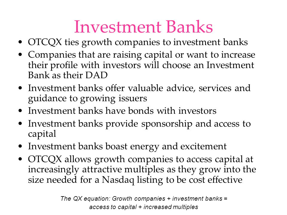 Investment Banks OTCQX ties growth companies to investment banks Companies that are raising capital or want to increase their profile with investors w