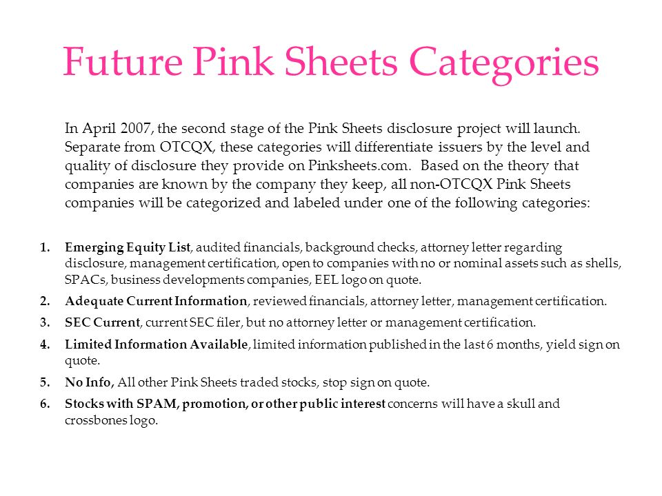 Future Pink Sheets Categories In April 2007, the second stage of the Pink Sheets disclosure project will launch. Separate from OTCQX, these categories