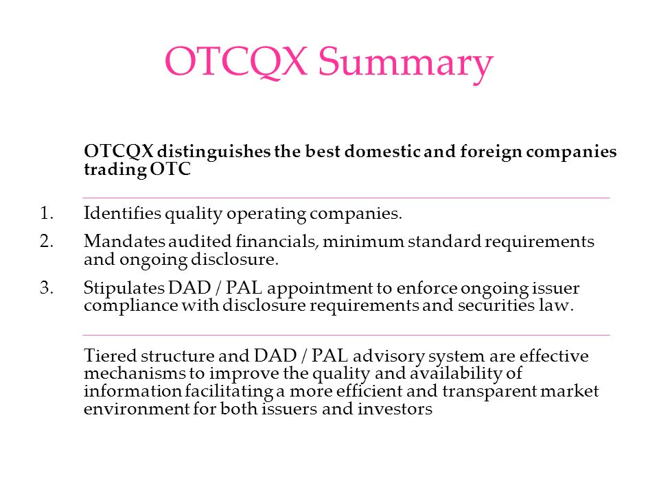 OTCQX Summary OTCQX distinguishes the best domestic and foreign companies trading OTC 1.Identifies quality operating companies. 2.Mandates audited fin