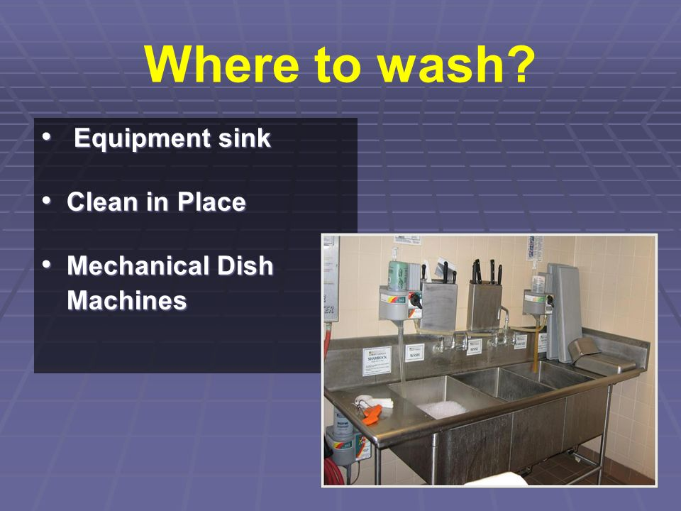 Where to wash? Equipment sink Equipment sink Clean in Place Clean in Place Mechanical Dish Machines Mechanical Dish Machines