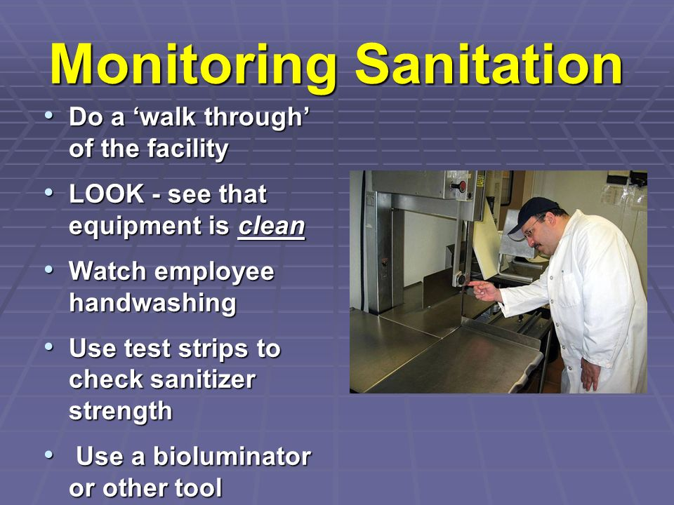 Monitoring Sanitation Do a walk through of the facility Do a walk through of the facility LOOK - see that equipment is clean LOOK - see that equipment