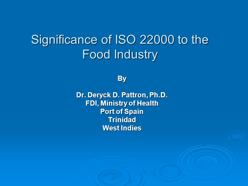 Significance of ISO 22000 to the Food Industry By Dr. Deryck D. Pattron, Ph.D. FDI, Ministry of Health Port of Spain Trinidad West Indies
