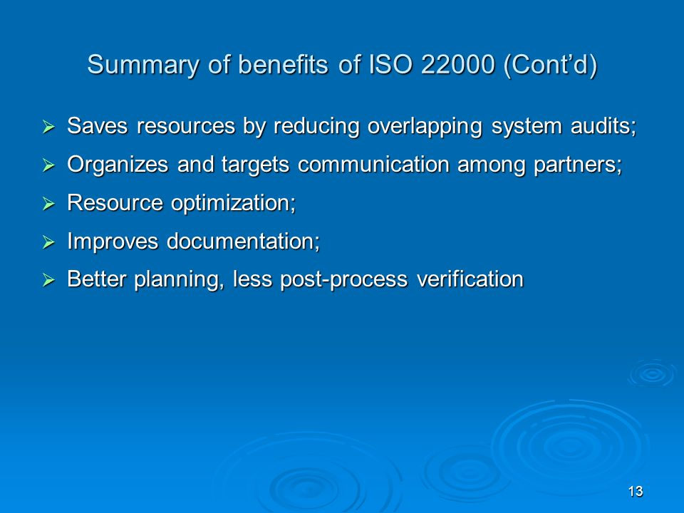 13 Summary of benefits of ISO 22000 (Contd) Saves resources by reducing overlapping system audits; Saves resources by reducing overlapping system audi