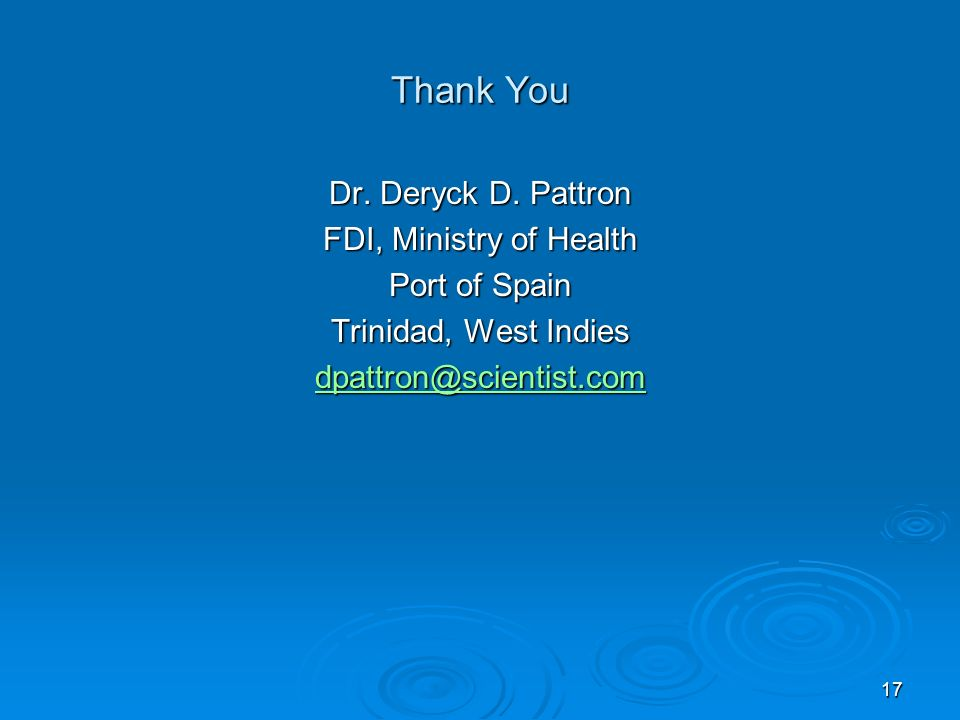 17 Thank You Dr. Deryck D. Pattron FDI, Ministry of Health Port of Spain Trinidad, West Indies dpattron@scientist.com