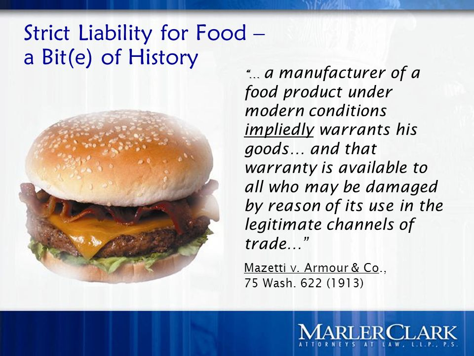 Strict Liability for Food – a Bit(e) of History …… a manufacturer of a food product under modern conditions impliedly warrants his goods… and that warranty is available to all who may be damaged by reason of its use in the legitimate channels of trade… Mazetti v.