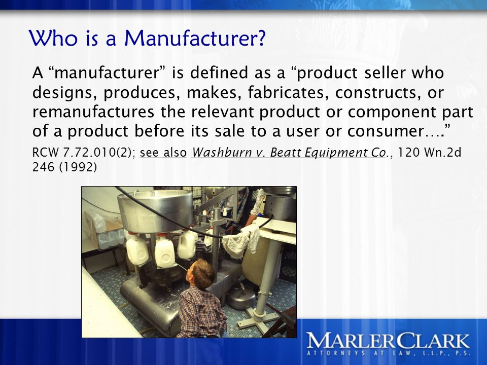 Who is a Manufacturer? A manufacturer is defined as a product seller who designs, produces, makes, fabricates, constructs, or remanufactures the relev