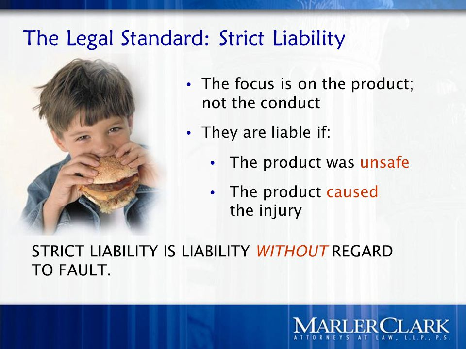 The Legal Standard: Strict Liability STRICT LIABILITY IS LIABILITY WITHOUT REGARD TO FAULT. The focus is on the product; not the conduct They are liab
