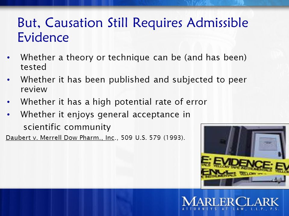 But, Causation Still Requires Admissible Evidence Whether a theory or technique can be (and has been) tested Whether it has been published and subjected to peer review Whether it has a high potential rate of error Whether it enjoys general acceptance in scientific community Daubert v.