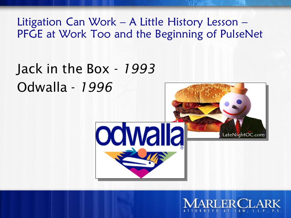 Litigation Can Work – A Little History Lesson – PFGE at Work Too and the Beginning of PulseNet Jack in the Box - 1993 Odwalla - 1996