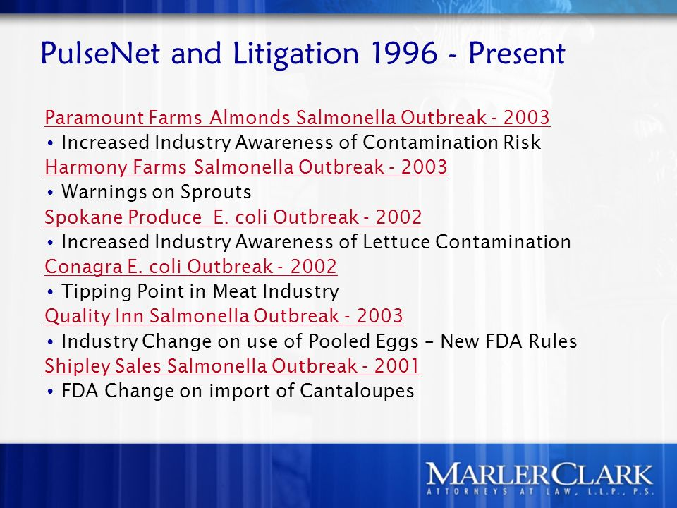 PulseNet and Litigation 1996 - Present Paramount Farms Almonds Salmonella Outbreak - 2003 Increased Industry Awareness of Contamination Risk Harmony Farms Salmonella Outbreak - 2003 Warnings on Sprouts Spokane Produce E.