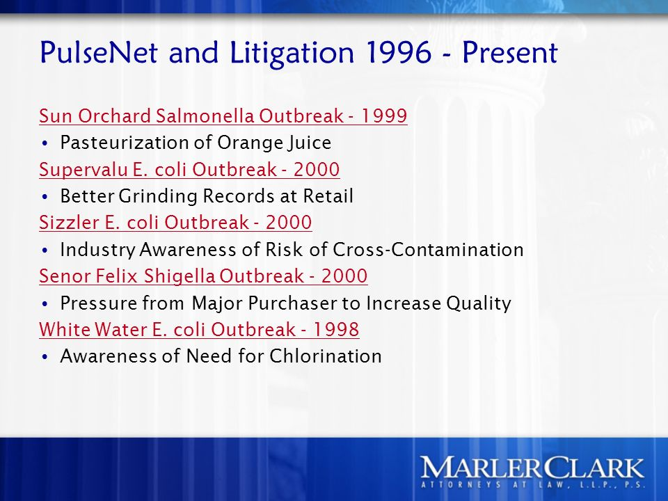 PulseNet and Litigation 1996 - Present Sun Orchard Salmonella Outbreak - 1999 Pasteurization of Orange Juice Supervalu E. coli Outbreak - 2000 Better