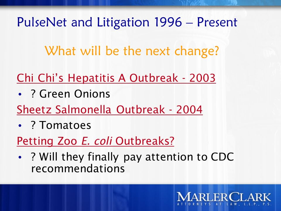 PulseNet and Litigation 1996 – Present What will be the next change? Chi Chis Hepatitis A Outbreak - 2003 ? Green Onions Sheetz Salmonella Outbreak -