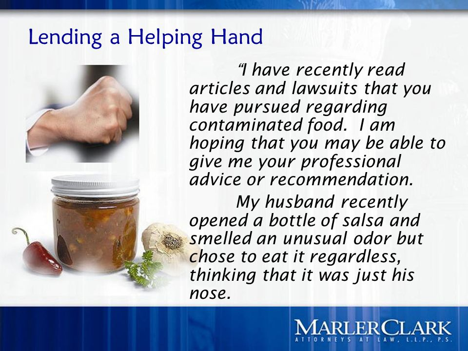 Lending a Helping Hand I have recently read articles and lawsuits that you have pursued regarding contaminated food. I am hoping that you may be able