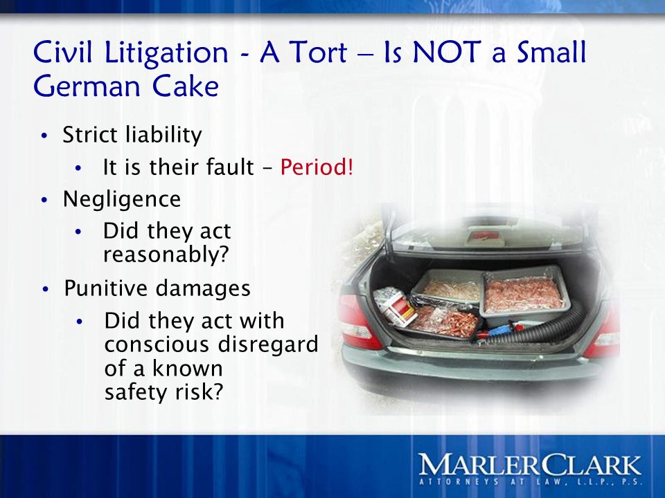 Civil Litigation - A Tort – Is NOT a Small German Cake Punitive damages Did they act with conscious disregard of a known safety risk? Strict liability