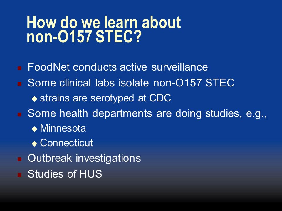 How do we learn about non-O157 STEC? FoodNet conducts active surveillance Some clinical labs isolate non-O157 STEC strains are serotyped at CDC Some h