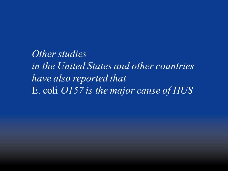 Other studies in the United States and other countries have also reported that E. coli O157 is the major cause of HUS