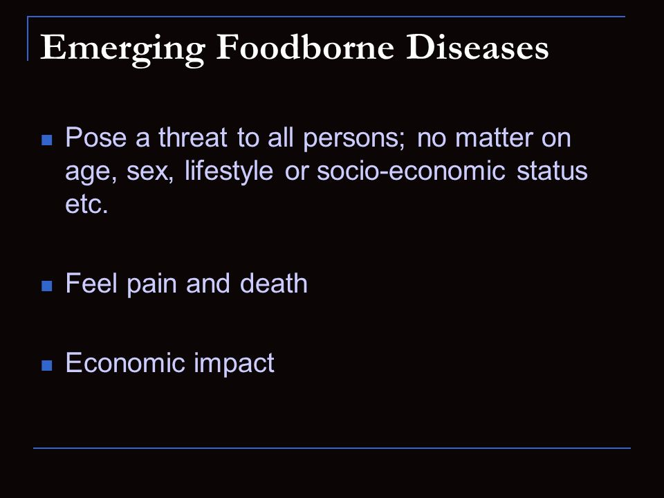 Pose a threat to all persons; no matter on age, sex, lifestyle or socio-economic status etc. Feel pain and death Economic impact Emerging Foodborne Di