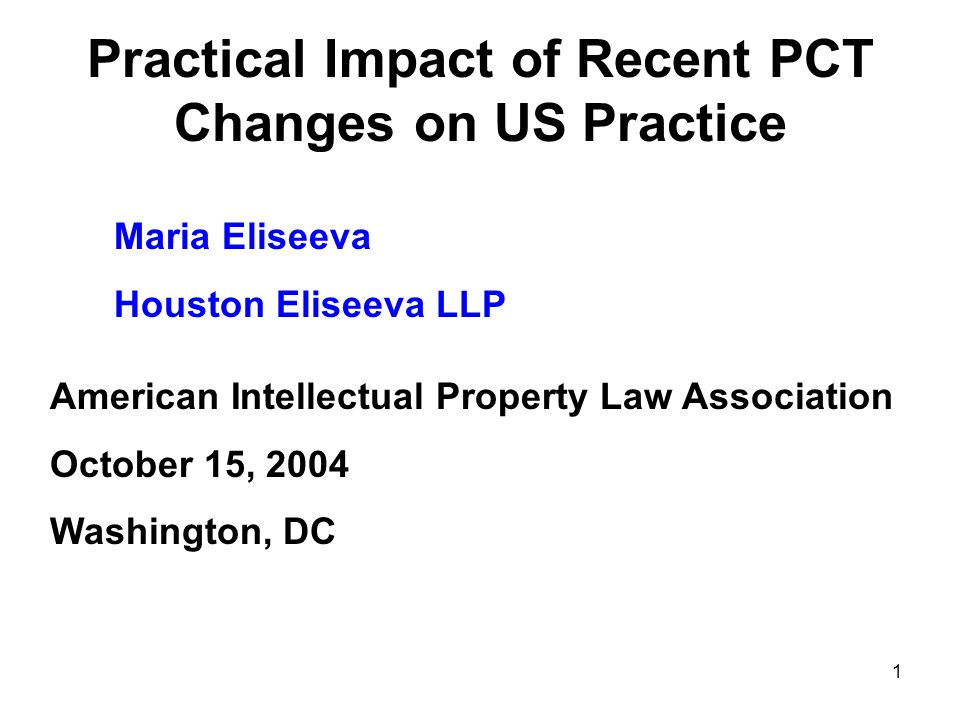 1 Practical Impact of Recent PCT Changes on US Practice Maria Eliseeva Houston Eliseeva LLP American Intellectual Property Law Association October 15, 2004 Washington, DC