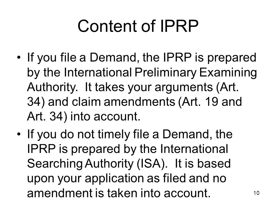 10 Content of IPRP If you file a Demand, the IPRP is prepared by the International Preliminary Examining Authority. It takes your arguments (Art. 34)