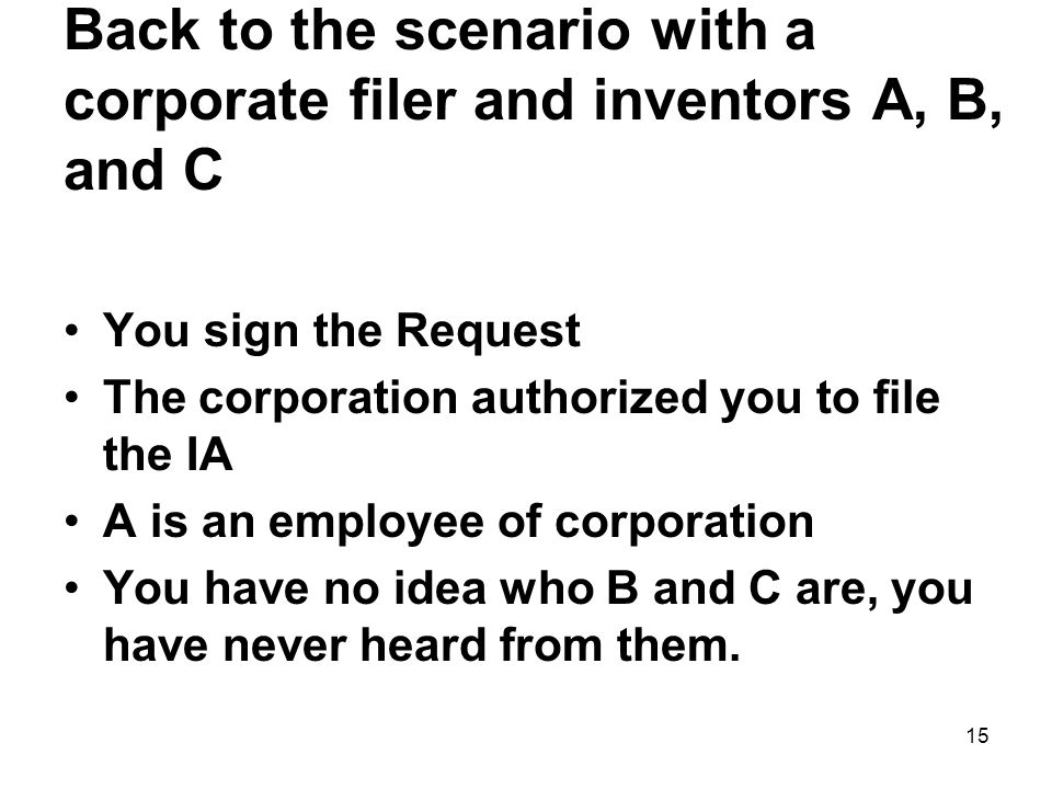 15 Back to the scenario with a corporate filer and inventors A, B, and C You sign the Request The corporation authorized you to file the IA A is an em