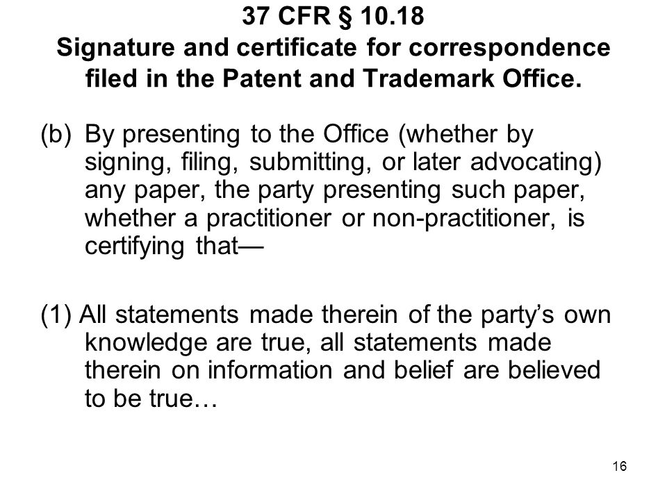 16 37 CFR § 10.18 Signature and certificate for correspondence filed in the Patent and Trademark Office. (b)By presenting to the Office (whether by si