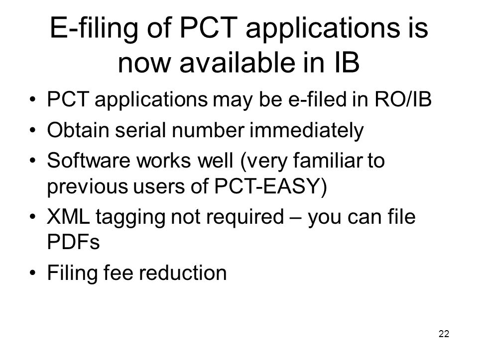 22 E-filing of PCT applications is now available in IB PCT applications may be e-filed in RO/IB Obtain serial number immediately Software works well (very familiar to previous users of PCT-EASY) XML tagging not required – you can file PDFs Filing fee reduction
