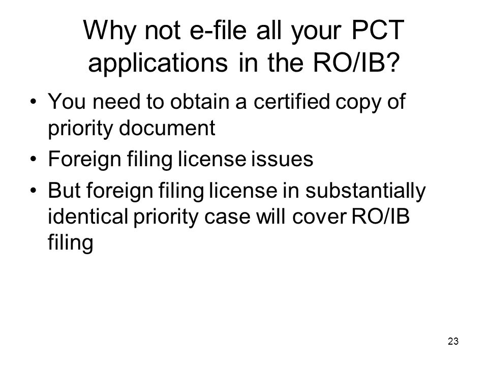 23 Why not e-file all your PCT applications in the RO/IB? You need to obtain a certified copy of priority document Foreign filing license issues But f