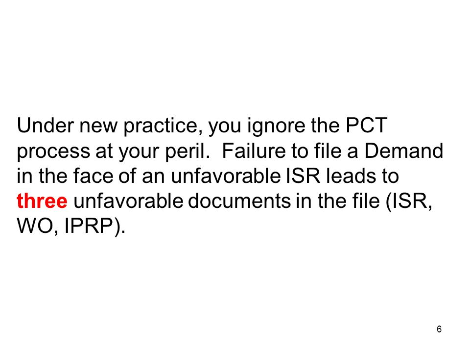 6 Under new practice, you ignore the PCT process at your peril. Failure to file a Demand in the face of an unfavorable ISR leads to three unfavorable