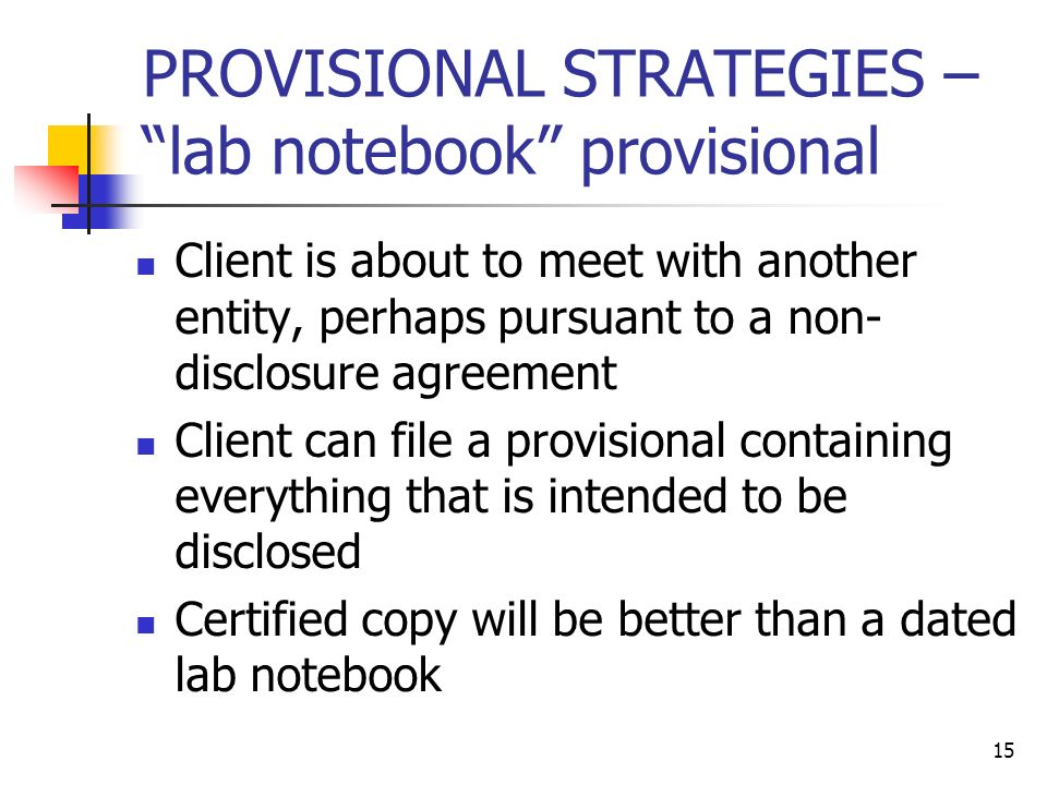 15 PROVISIONAL STRATEGIES – lab notebook provisional Client is about to meet with another entity, perhaps pursuant to a non- disclosure agreement Client can file a provisional containing everything that is intended to be disclosed Certified copy will be better than a dated lab notebook