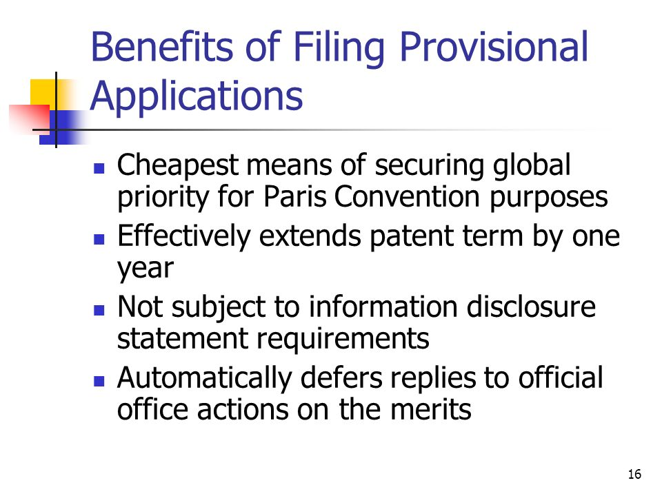 16 Benefits of Filing Provisional Applications Cheapest means of securing global priority for Paris Convention purposes Effectively extends patent term by one year Not subject to information disclosure statement requirements Automatically defers replies to official office actions on the merits