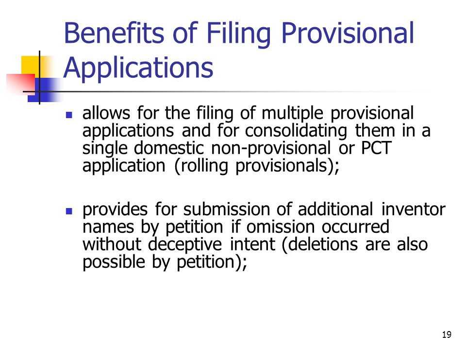 19 Benefits of Filing Provisional Applications allows for the filing of multiple provisional applications and for consolidating them in a single domestic non-provisional or PCT application (rolling provisionals); provides for submission of additional inventor names by petition if omission occurred without deceptive intent (deletions are also possible by petition);