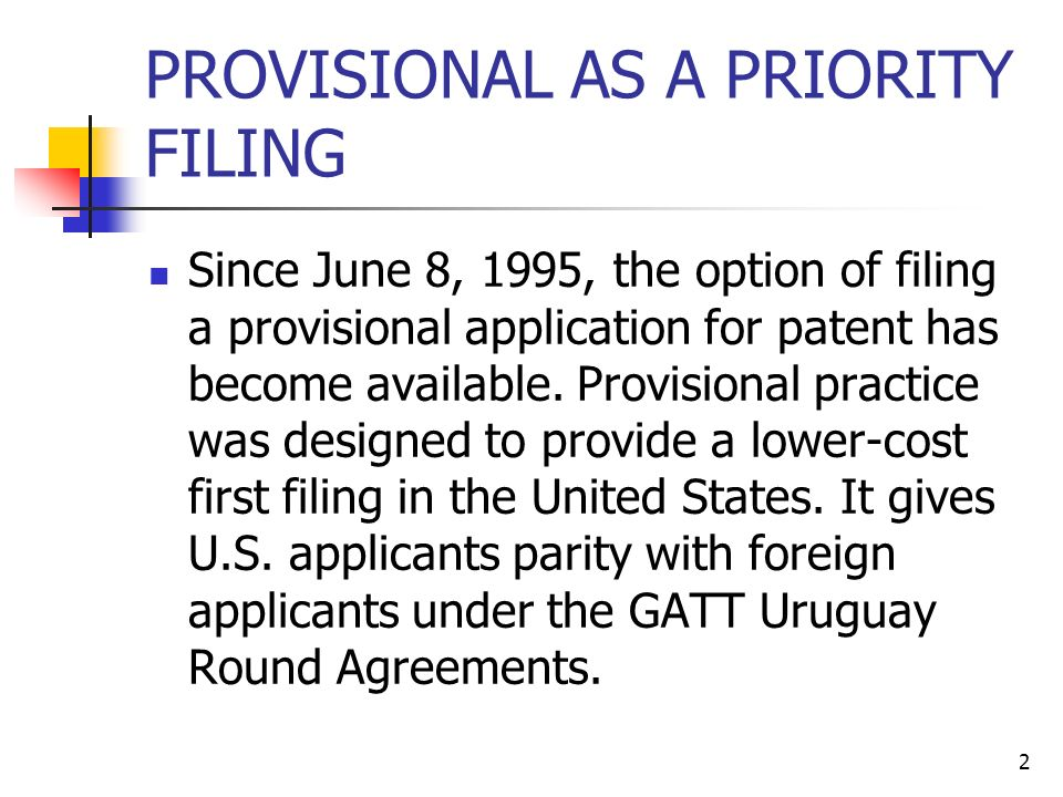2 PROVISIONAL AS A PRIORITY FILING Since June 8, 1995, the option of filing a provisional application for patent has become available.