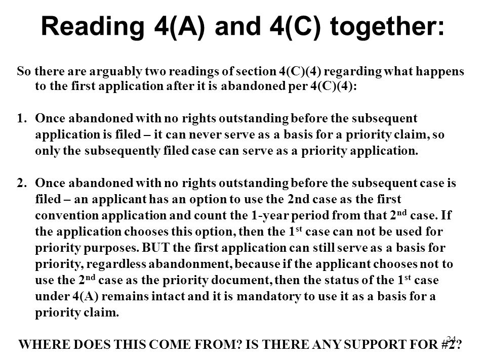 24 Reading 4(A) and 4(C) together: So there are arguably two readings of section 4(C)(4) regarding what happens to the first application after it is abandoned per 4(C)(4): 1.Once abandoned with no rights outstanding before the subsequent application is filed – it can never serve as a basis for a priority claim, so only the subsequently filed case can serve as a priority application.