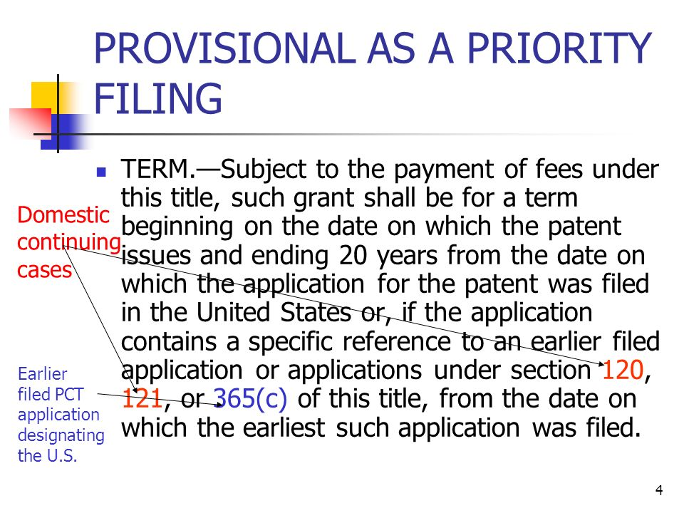 4 PROVISIONAL AS A PRIORITY FILING TERM.Subject to the payment of fees under this title, such grant shall be for a term beginning on the date on which the patent issues and ending 20 years from the date on which the application for the patent was filed in the United States or, if the application contains a specific reference to an earlier filed application or applications under section 120, 121, or 365(c) of this title, from the date on which the earliest such application was filed.