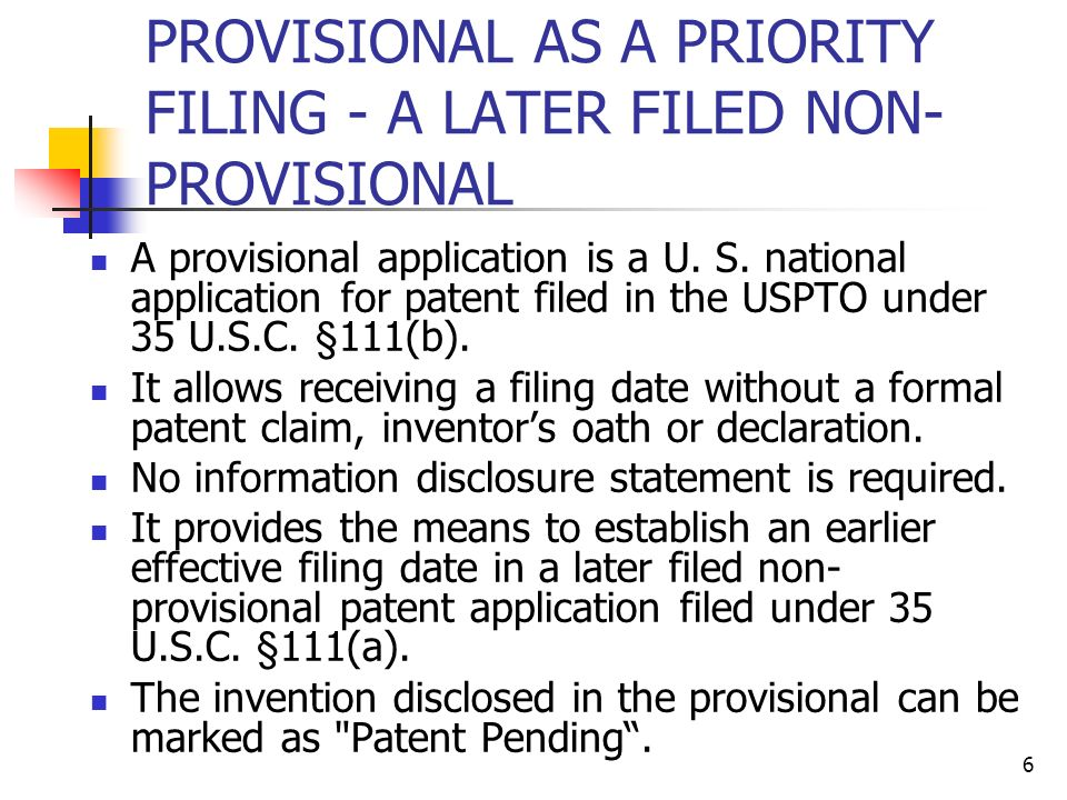 6 PROVISIONAL AS A PRIORITY FILING - A LATER FILED NON- PROVISIONAL A provisional application is a U.