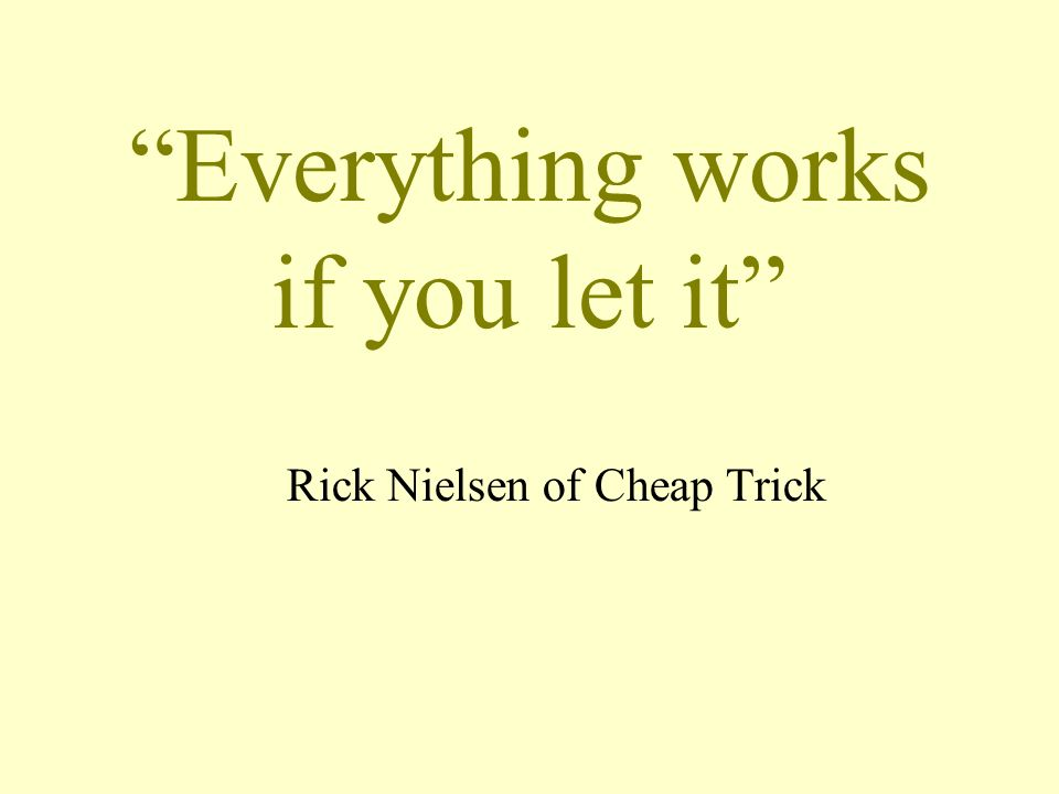Everything works if you let it Rick Nielsen of Cheap Trick