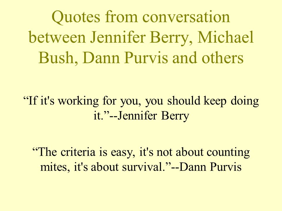 Quotes from conversation between Jennifer Berry, Michael Bush, Dann Purvis and others If it's working for you, you should keep doing it.--Jennifer Ber