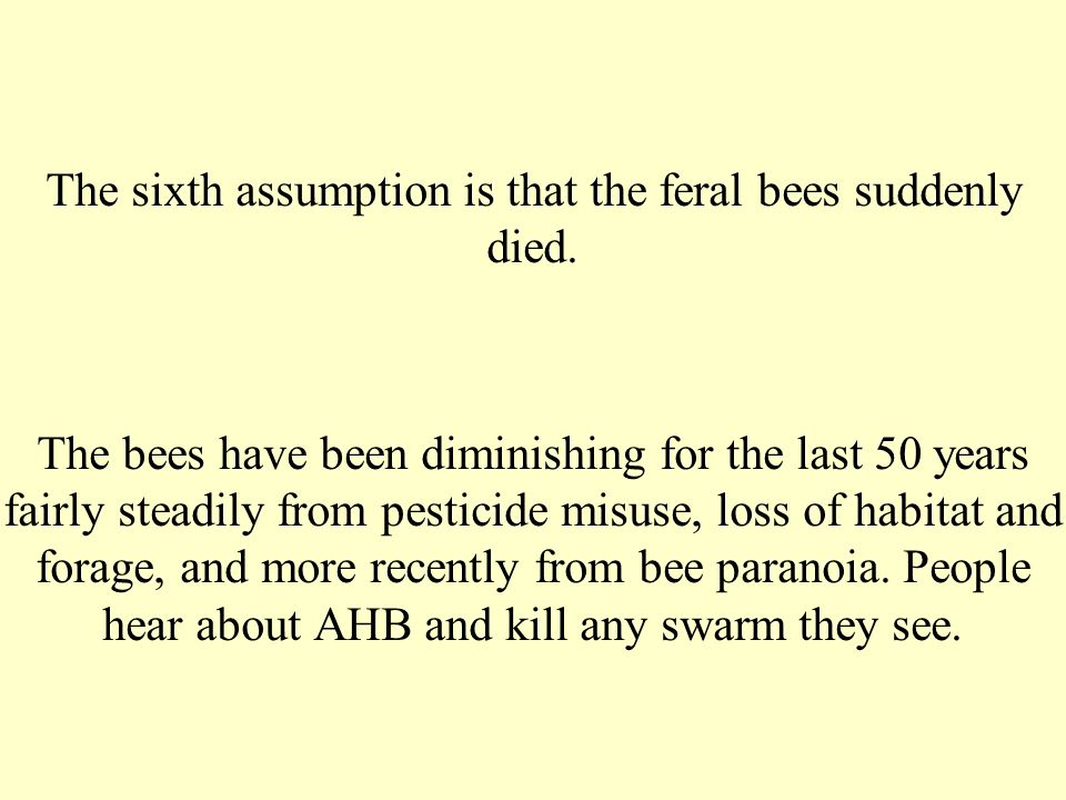 The sixth assumption is that the feral bees suddenly died. The bees have been diminishing for the last 50 years fairly steadily from pesticide misuse,
